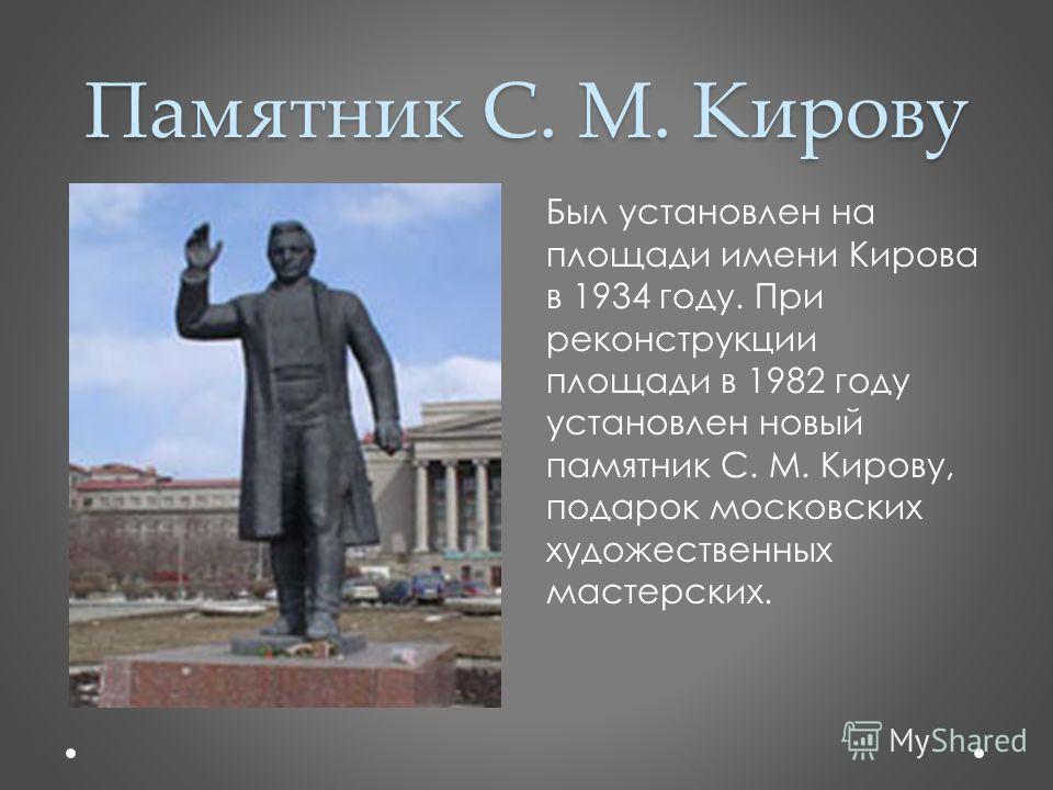 Памятник С. М. Кирову Был установлен на площади имени Кирова в 1934 году. При реконструкции площади в 1982 году установлен новый памятник С. М. Кирову, подарок московских художественных мастерских.