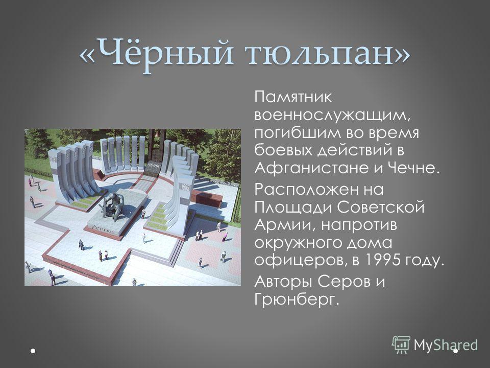 «Чёрный тюльпан» Памятник военнослужащим, погибшим во время боевых действий в Афганистане и Чечне. Расположен на Площади Советской Армии, напротив окружного дома офицеров, в 1995 году. Авторы Серов и Грюнберг.