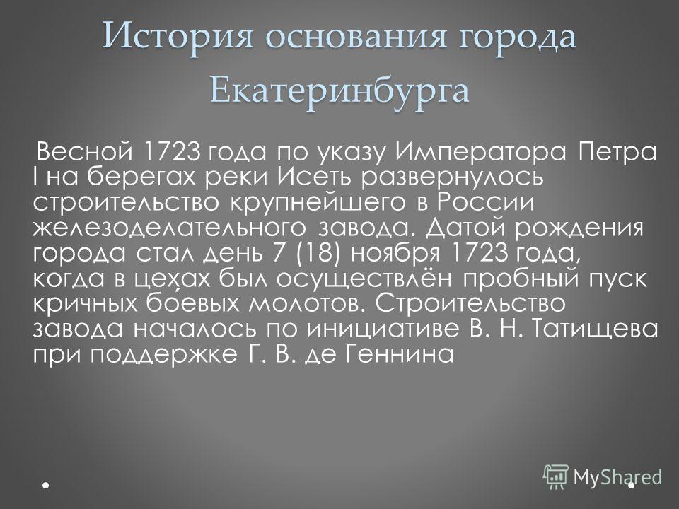 История основания города Екатеринбурга Весной 1723 года по указу Императора Петра I на берегах реки Исеть развернулось строительство крупнейшего в России железоделательного завода. Датой рождения города стал день 7 (18) ноября 1723 года, когда в цеха