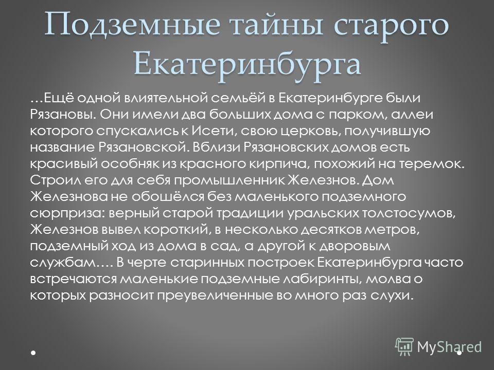 Подземные тайны старого Екатеринбурга …Ещё одной влиятельной семьёй в Екатеринбурге были Рязановы. Они имели два больших дома с парком, аллеи которого спускались к Исети, свою церковь, получившую название Рязановской. Вблизи Рязановских домов есть кр