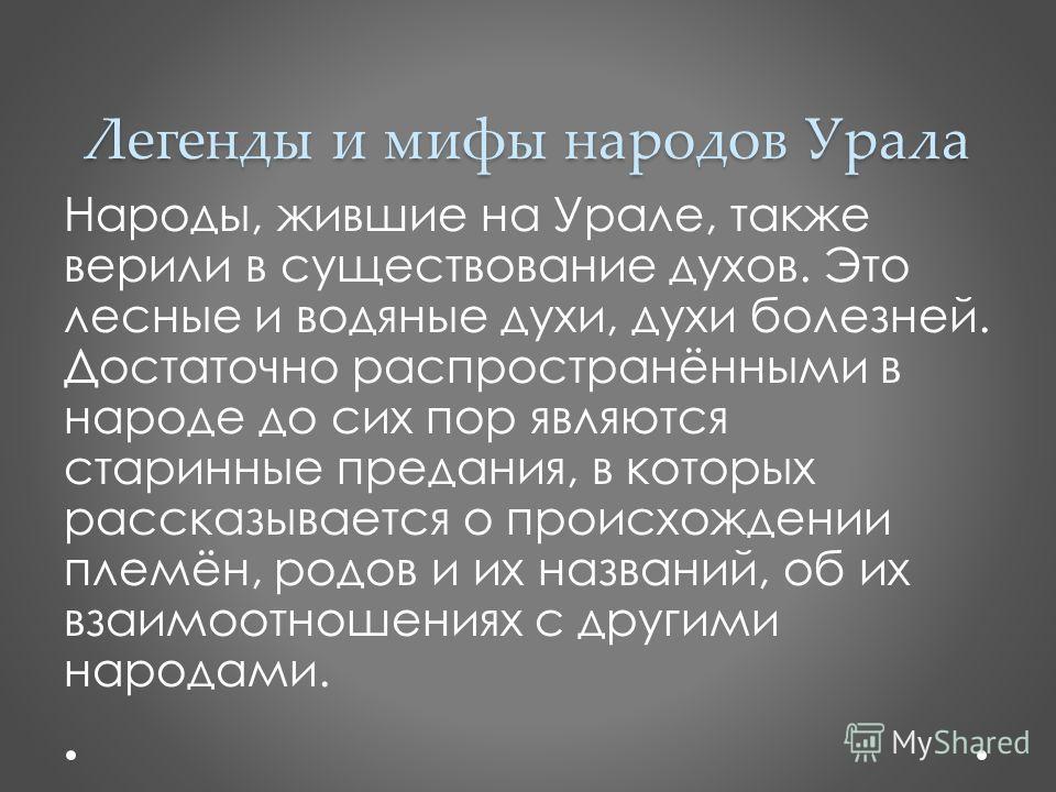 Легенды и мифы народов Урала Народы, жившие на Урале, также верили в существование духов. Это лесные и водяные духи, духи болезней. Достаточно распространёнными в народе до сих пор являются старинные предания, в которых рассказывается о происхождении