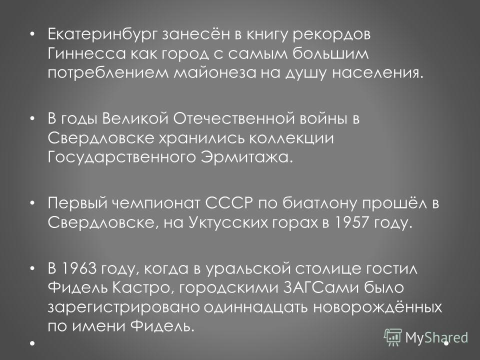 Екатеринбург занесён в книгу рекордов Гиннесса как город с самым большим потреблением майонеза на душу населения. В годы Великой Отечественной войны в Свердловске хранились коллекции Государственного Эрмитажа. Первый чемпионат СССР по биатлону прошёл