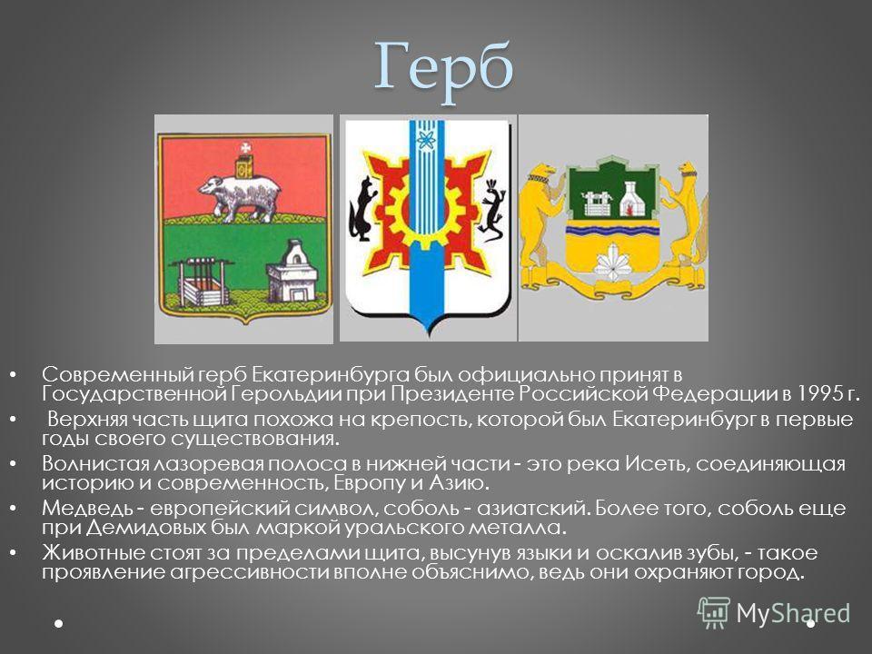 Герб Современный герб Екатеринбурга был официально принят в Государственной Герольдии при Президенте Российской Федерации в 1995 г. Верхняя часть щита похожа на крепость, которой был Екатеринбург в первые годы своего существования. Волнистая лазорева