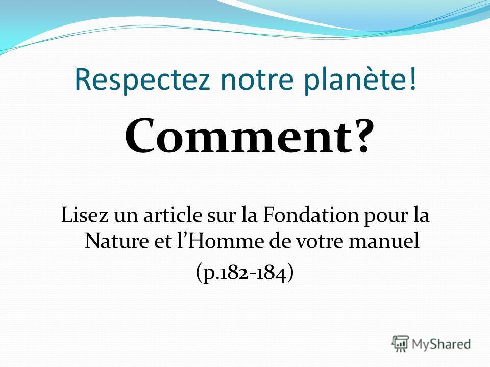 Respectez notre planète! Comment? Lisez un article sur la Fondation pour la Nature et lHomme de votre manuel (p.182-184)