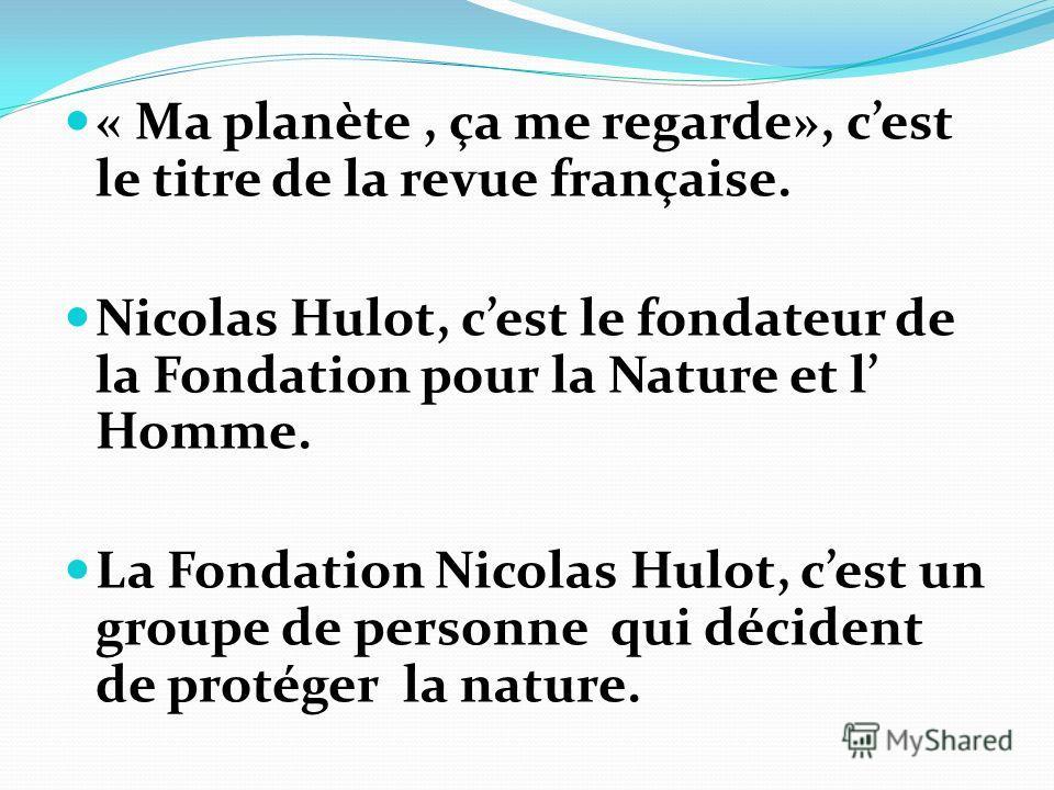 « Ma planète, ça me regarde», cest le titre de la revue française. Nicolas Hulot, cest le fondateur de la Fondation pour la Nature et l Homme. La Fondation Nicolas Hulot, cest un groupe de personne qui décident de protéger la nature.