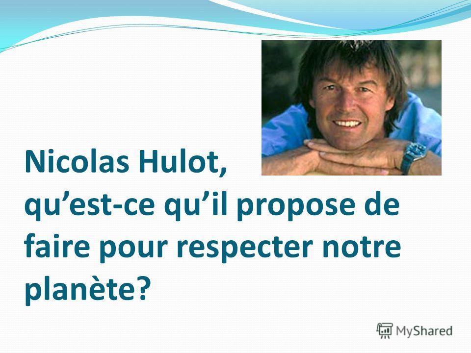 Nicolas Hulot, quest-ce quil propose de faire pour respecter notre planète?