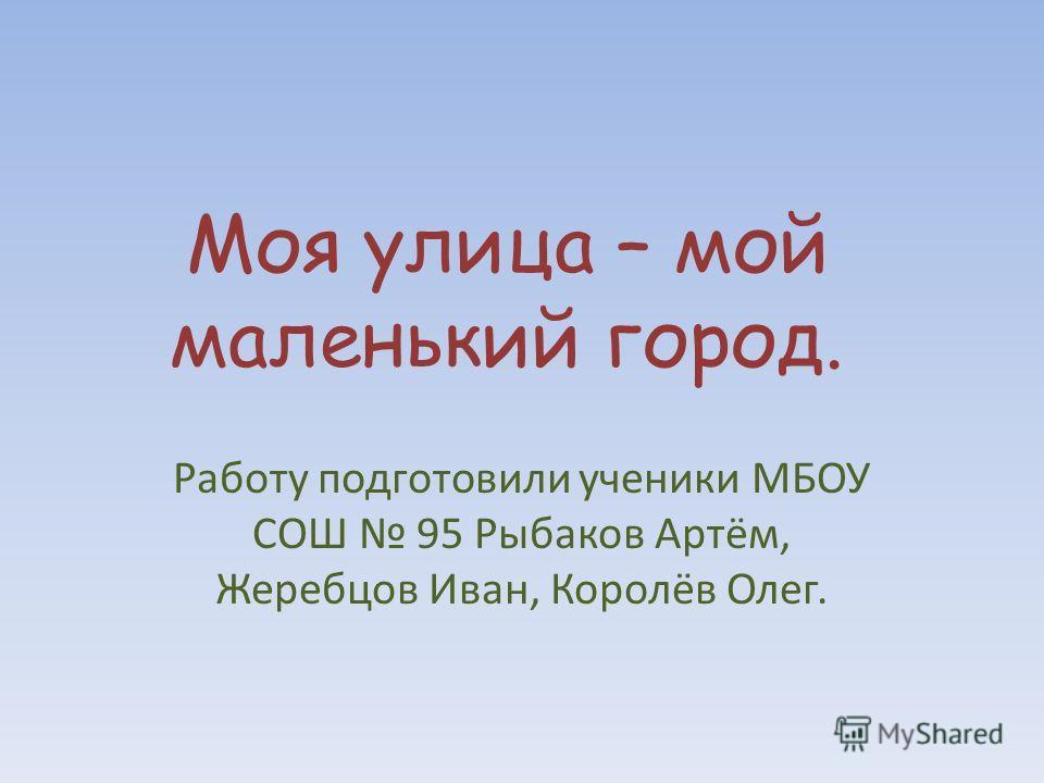 Моя улица – мой маленький город. Работу подготовили ученики МБОУ СОШ 95 Рыбаков Артём, Жеребцов Иван, Королёв Олег.