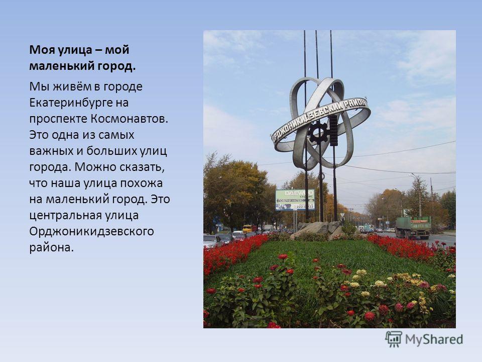 Моя улица – мой маленький город. Мы живём в городе Екатеринбурге на проспекте Космонавтов. Это одна из самых важных и больших улиц города. Можно сказать, что наша улица похожа на маленький город. Это центральная улица Орджоникидзевского района.