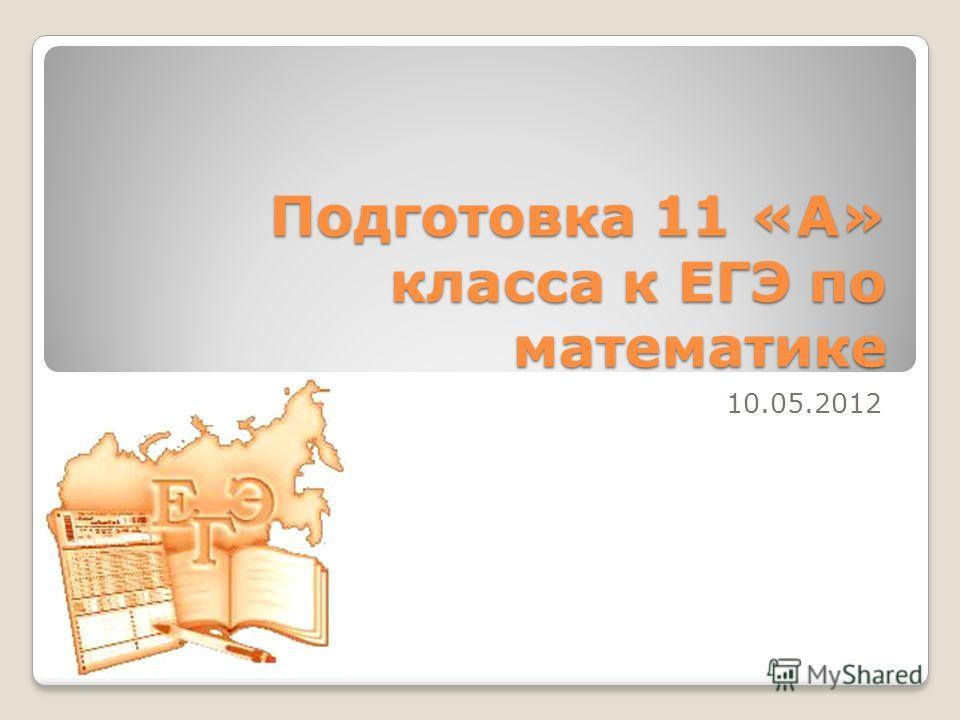 Подготовка 11 «А» класса к ЕГЭ по математике 10.05.2012