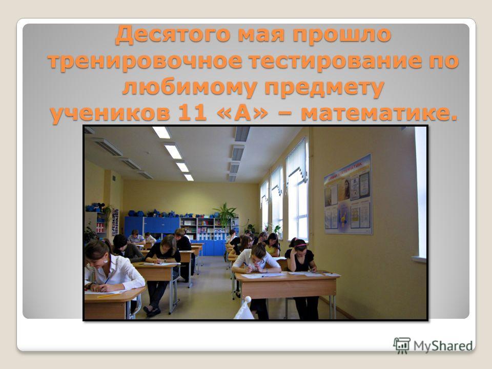 Десятого мая прошло тренировочное тестирование по любимому предмету учеников 11 «А» – математике.