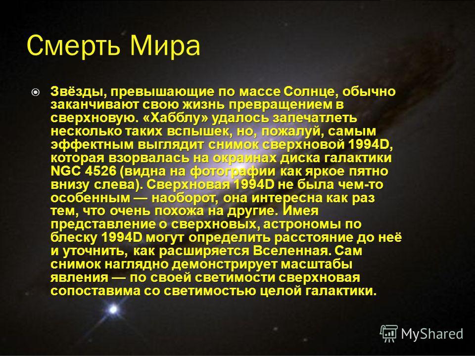 Смерть Мира Звёзды, превышающие по массе Солнце, обычно заканчивают свою жизнь превращением в сверхновую. «Хабблу» удалось запечатлеть несколько таких вспышек, но, пожалуй, самым эффектным выглядит снимок сверхновой 1994D, которая взорвалась на окраи