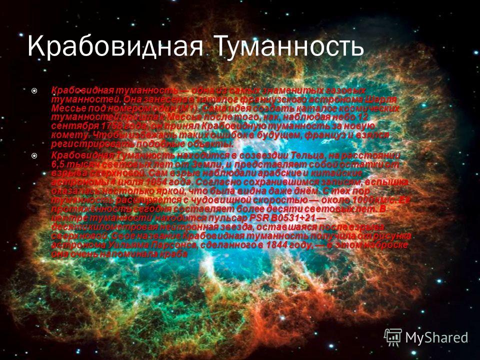 Крабовидная Туманность Крабовидная туманность одна из самых знаменитых газовых туманностей. Она занесена в каталог французского астронома Шарля Мессье под номером один (М1). Сама идея создать каталог космических туманностей пришла к Мессье после того