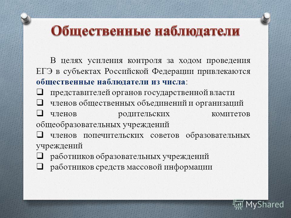 В целях усиления контроля за ходом проведения ЕГЭ в субъектах Российской Федерации привлекаются общественные наблюдатели из числа: представителей органов государственной власти членов общественных объединений и организаций членов родительских комитет