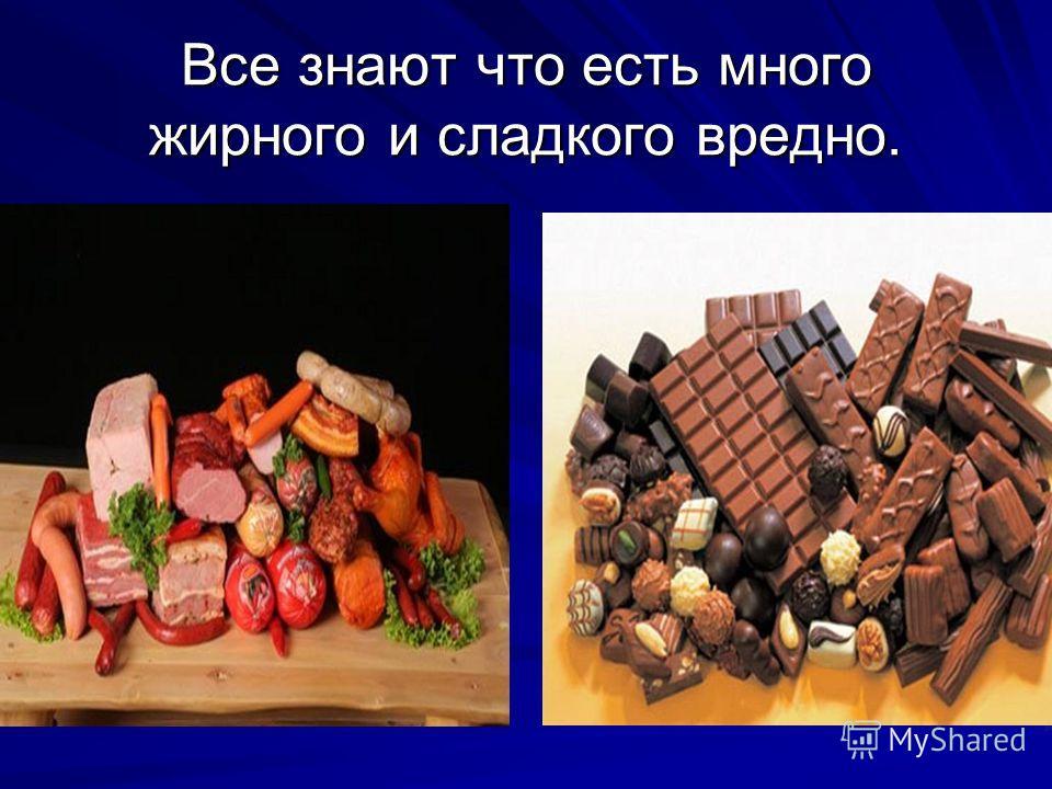 Все знают что есть много жирного и сладкого вредно.