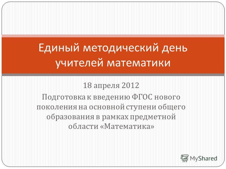 18 апреля 2012 Подготовка к введению ФГОС нового поколения на основной ступени общего образования в рамках предметной области « Математика » Единый методический день учителей математики