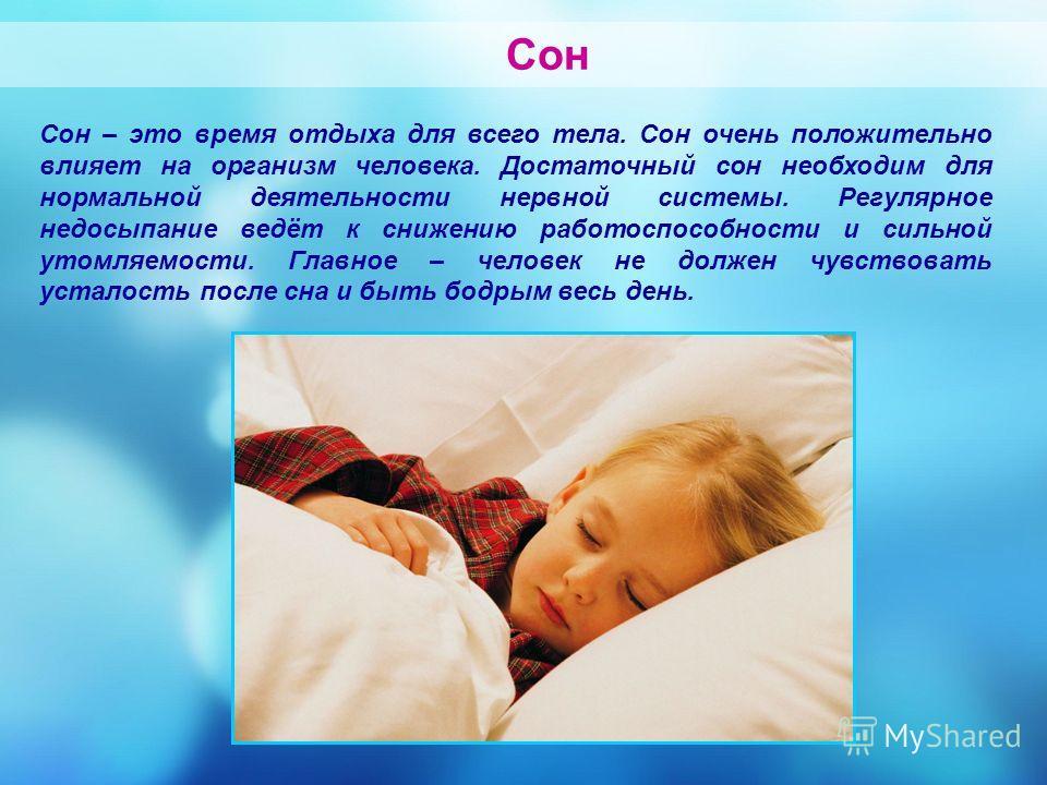 Сон Сон – это время отдыха для всего тела. Сон очень положительно влияет на организм человека. Достаточный сон необходим для нормальной деятельности нервной системы. Регулярное недосыпание ведёт к снижению работоспособности и сильной утомляемости. Гл