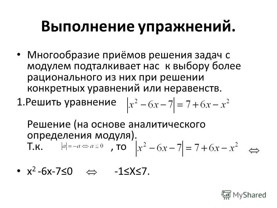 Выполнение упражнений. Многообразие приёмов решения задач с модулем подталкивает нас к выбору более рационального из них при решении конкретных уравнений или неравенств. 1.Решить уравнение Решение (на основе аналитического определения модуля). Т.к.,