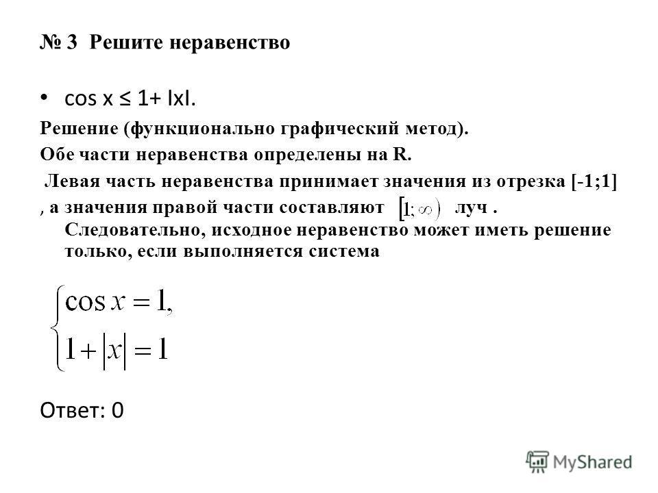 3 Решите неравенство cos x 1+ IxI. Решение (функционально графический метод). Обе части неравенства определены на R. Левая часть неравенства принимает значения из отрезка [-1;1], а значения правой части составляют луч. Следовательно, исходное неравен