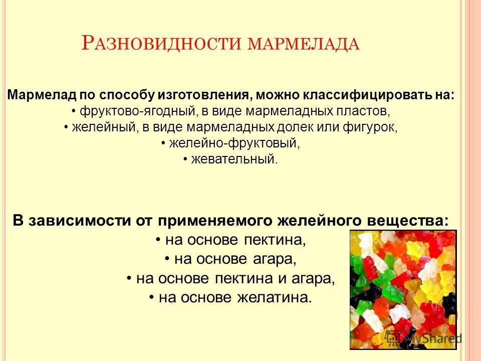 Мармелад по способу изготовления, можно классифицировать на: фруктово-ягодный, в виде мармеладных пластов, желейный, в виде мармеладных долек или фигурок, желейно-фруктовый, жевательный. В зависимости от применяемого желейного вещества: на основе пек