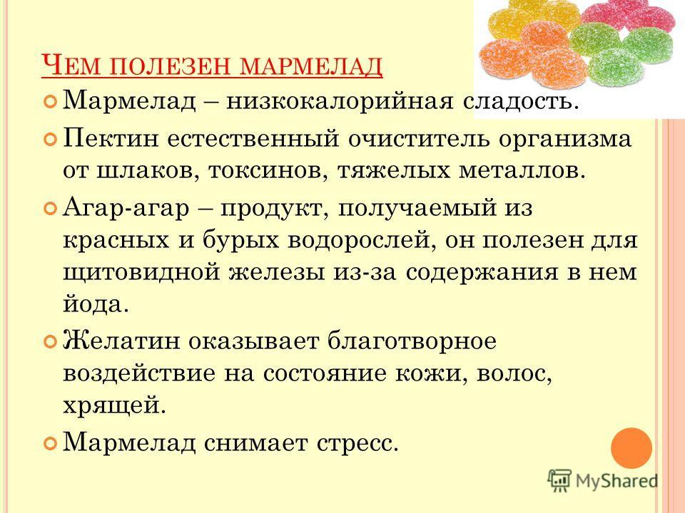 Ч ЕМ ПОЛЕЗЕН МАРМЕЛАД Мармелад – низкокалорийная сладость. Пектин естественный очиститель организма от шлаков, токсинов, тяжелых металлов. Агар-агар – продукт, получаемый из красных и бурых водорослей, он полезен для щитовидной железы из-за содержани