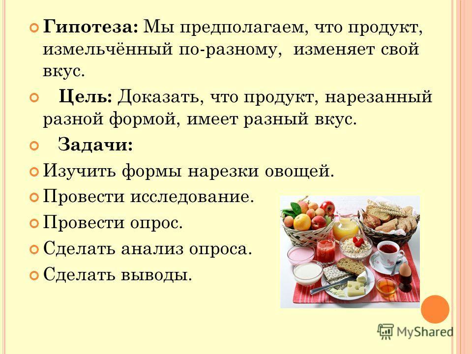 Гипотеза: Мы предполагаем, что продукт, измельчённый по-разному, изменяет свой вкус. Цель: Доказать, что продукт, нарезанный разной формой, имеет разный вкус. Задачи: Изучить формы нарезки овощей. Провести исследование. Провести опрос. Сделать анализ