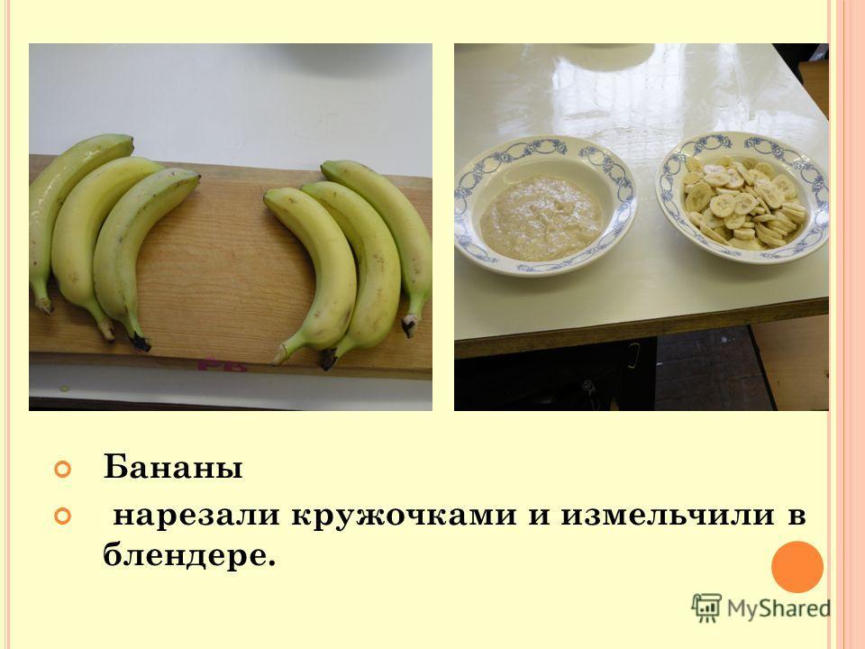 Бананы нарезали кружочками и измельчили в блендере.