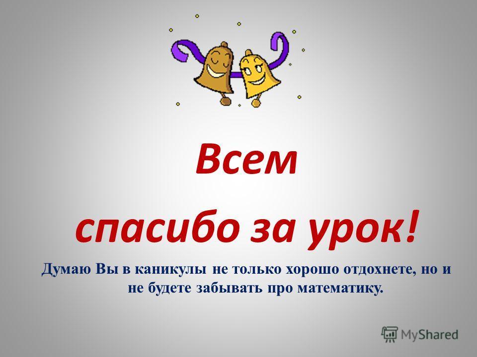 Всем спасибо за урок! Думаю Вы в каникулы не только хорошо отдохнете, но и не будете забывать про математику.