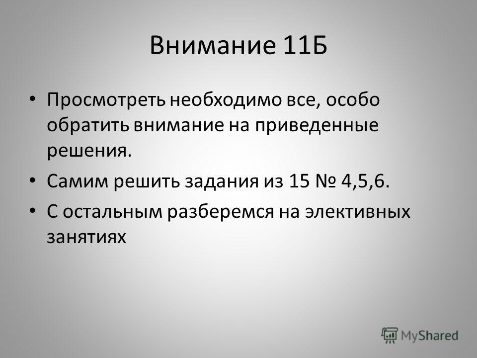 Внимание 11Б Просмотреть необходимо все, особо обратить внимание на приведенные решения. Самим решить задания из 15 4,5,6. С остальным разберемся на элективных занятиях