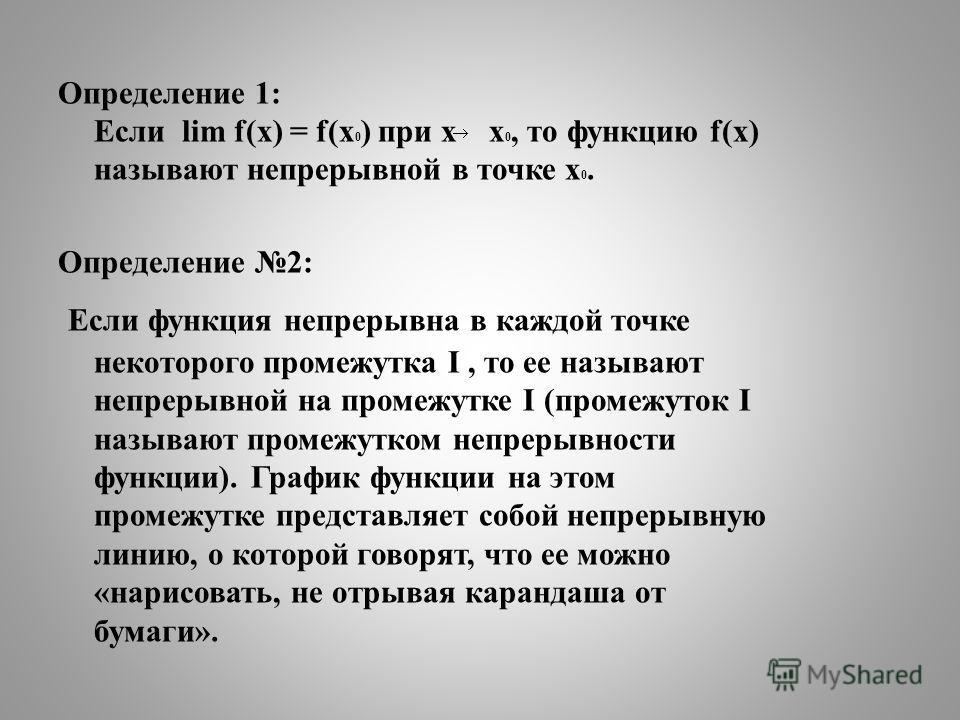 Определение 1: Если lim f(x) = f(x 0 ) при х х 0, то функцию f(x) называют непрерывной в точке х 0. Определение 2: Если функция непрерывна в каждой точке некоторого промежутка I, то ее называют непрерывной на промежутке I (промежуток I называют проме