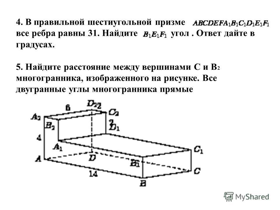 4. В правильной шестиугольной призме все ребра равны 31. Найдите угол. Ответ дайте в градусах. 5. Найдите расстояние между вершинами С и В 2 многогранника, изображенного на рисунке. Все двугранные углы многогранника прямые