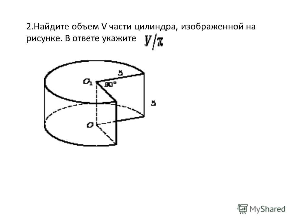 2.Найдите объем V части цилиндра, изображенной на рисунке. В ответе укажите