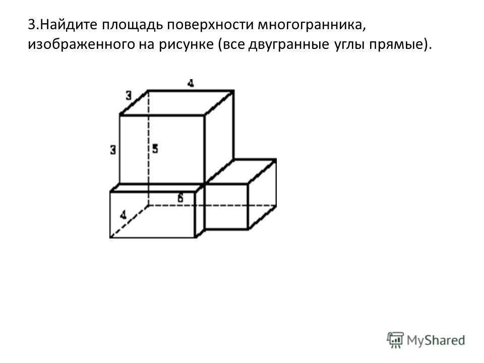 3.Найдите площадь поверхности многогранника, изображенного на рисунке (все двугранные углы прямые).