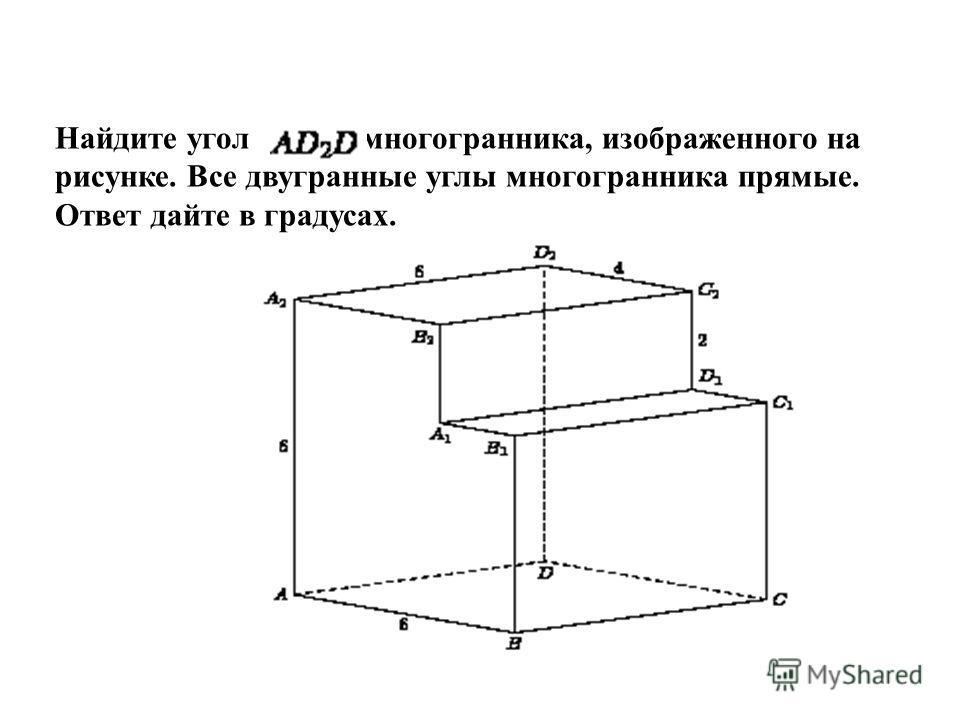 Найдите угол многогранника, изображенного на рисунке. Все двугранные углы многогранника прямые. Ответ дайте в градусах.
