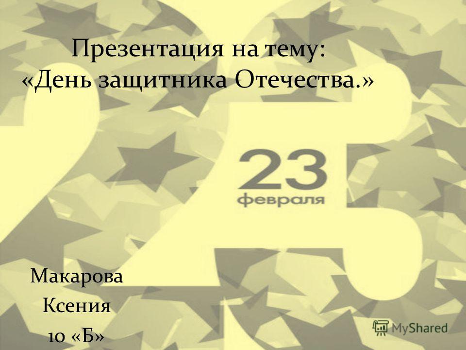 Презентация на тему: «День защитника Отечества.» Макарова Ксения 10 «Б»