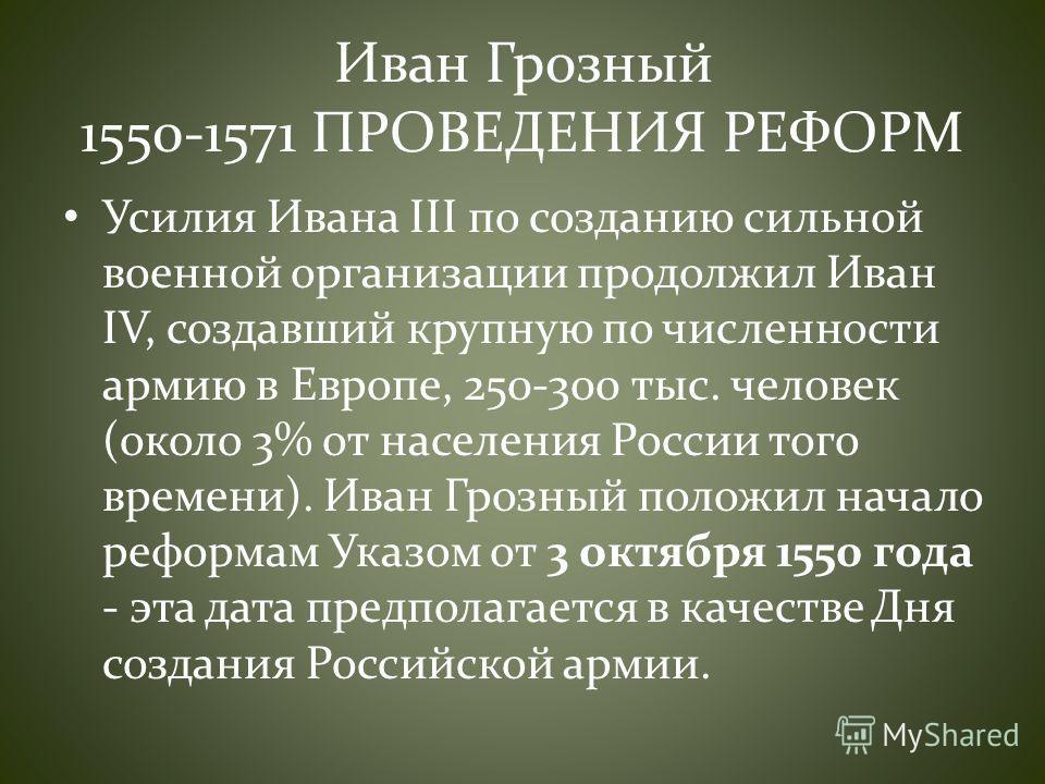 Иван Грозный 1550-1571 ПРОВЕДЕНИЯ РЕФОРМ Усилия Ивана III по созданию сильной военной организации продолжил Иван IV, создавший крупную по численности армию в Европе, 250-300 тыс. человек (около 3% от населения России того времени). Иван Грозный полож