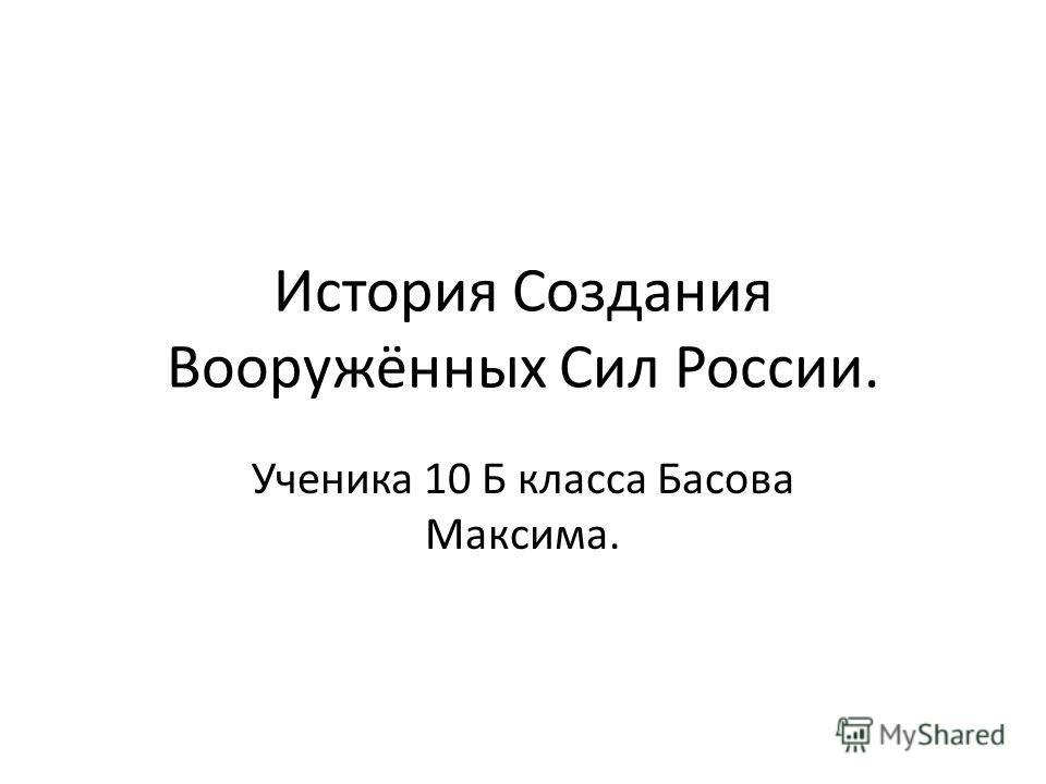 История Создания Вооружённых Сил России. Ученика 10 Б класса Басова Максима.