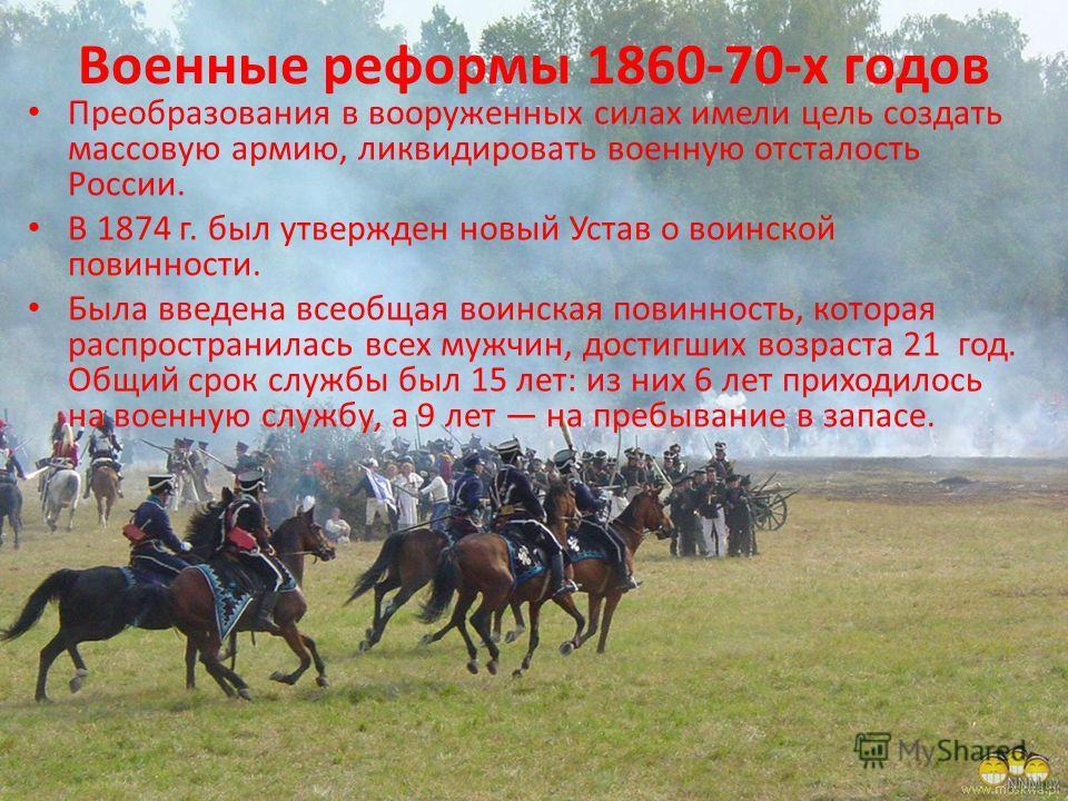 Военные реформы 1860-70-х годов Преобразования в вооруженных силах имели цель создать массовую армию, ликвидировать военную отсталость России. В 1874 г. был утвержден новый Устав о воинской повинности. Была введена всеобщая воинская повинность, котор