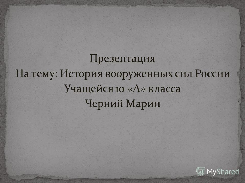 Презентация На тему: История вооруженных сил России Учащейся 10 «А» класса Черний Марии