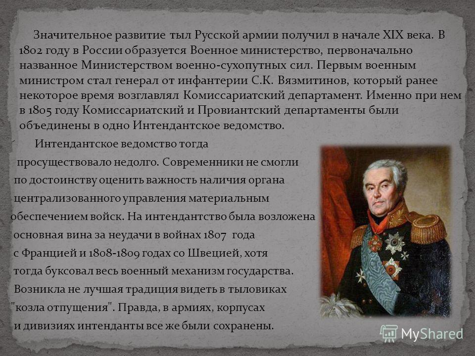 Значительное развитие тыл Русской армии получил в начале XIX века. В 1802 году в России образуется Военное министерство, первоначально названное Министерством военно-сухопутных сил. Первым военным министром стал генерал от инфантерии С.К. Вязмитинов,