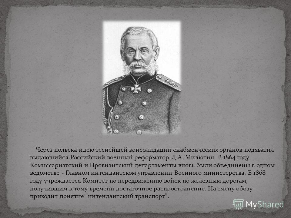 Через полвека идею теснейшей консолидации снабженческих органов подхватил выдающийся Российский военный реформатор Д.А. Милютин. В 1864 году Комиссариатский и Провиантский департаменты вновь были объединены в одном ведомстве - Главном интендантском у