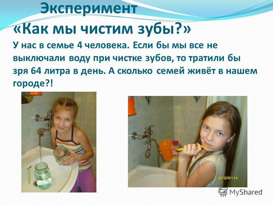 Эксперимент «Как мы чистим зубы?» У нас в семье 4 человека. Если бы мы все не выключали воду при чистке зубов, то тратили бы зря 64 литра в день. А сколько семей живёт в нашем городе?!