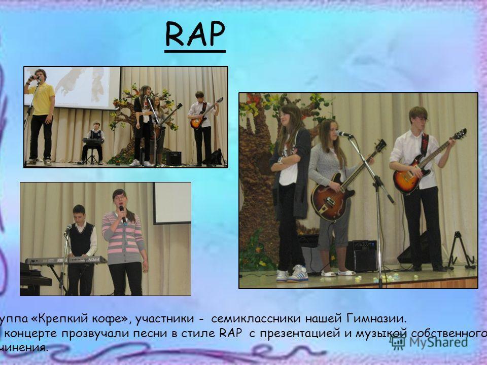 RAP Группа «Крепкий кофе», участники - семиклассники нашей Гимназии. На концерте прозвучали песни в стиле RAP c презентацией и музыкой собственного сочинения.