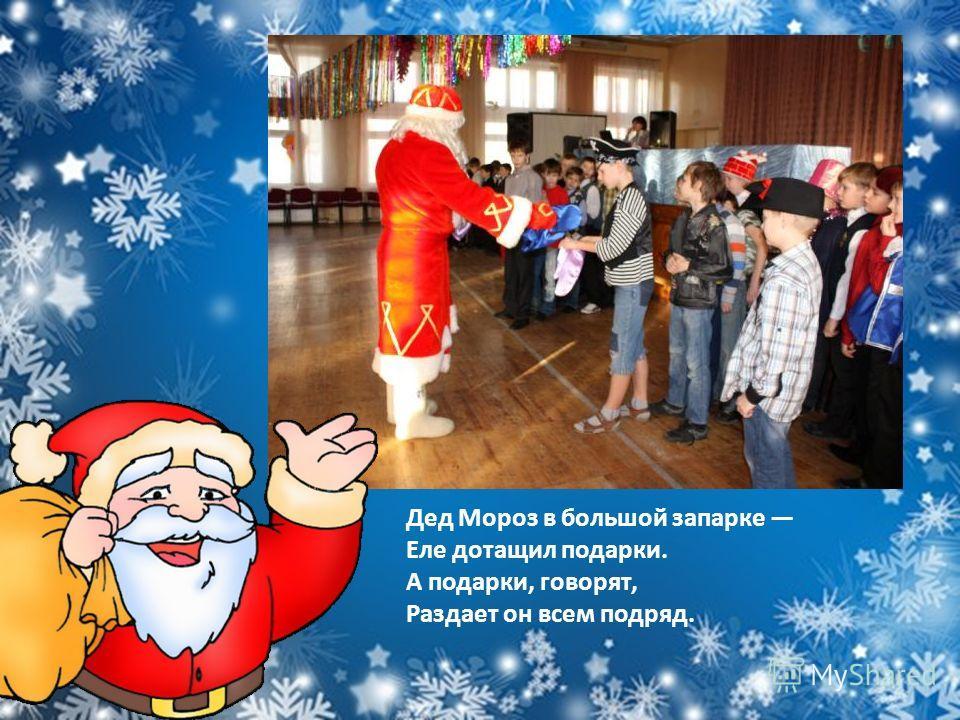 Дед Мороз в большой запарке Еле дотащил подарки. А подарки, говорят, Раздает он всем подряд.