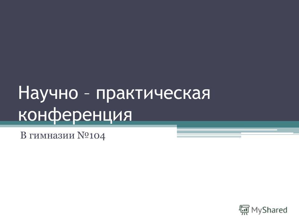 Научно – практическая конференция В гимназии 104