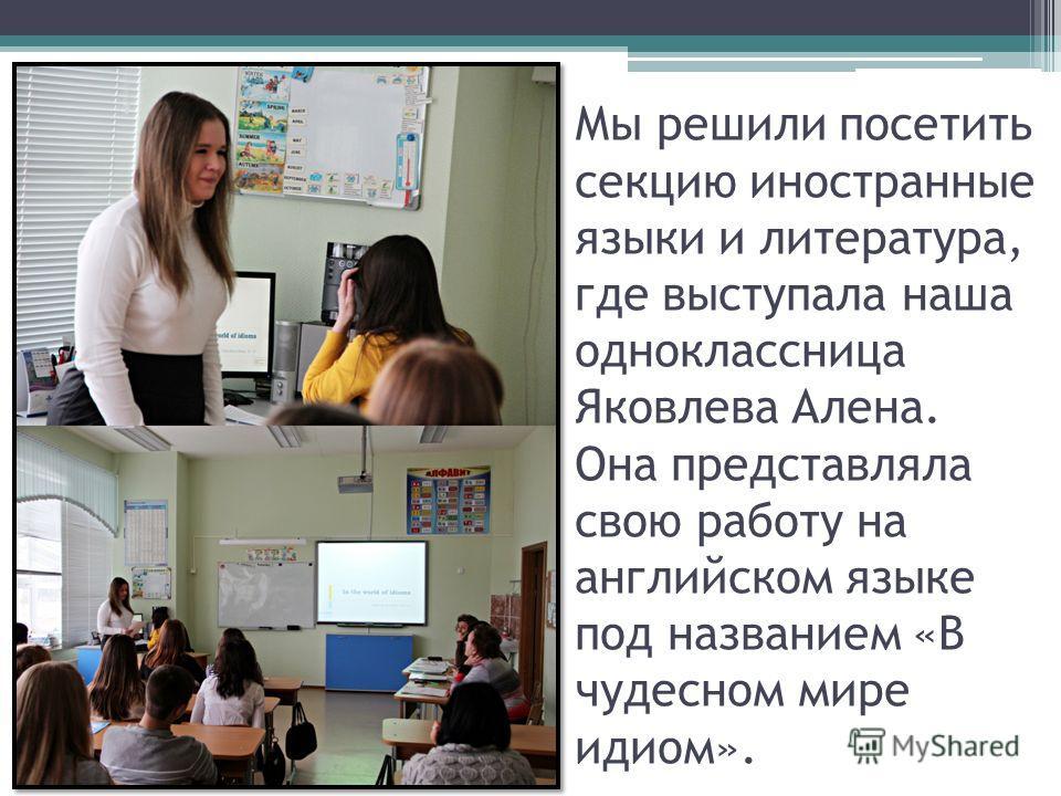 Мы решили посетить секцию иностранные языки и литература, где выступала наша одноклассница Яковлева Алена. Она представляла свою работу на английском языке под названием «В чудесном мире идиом».