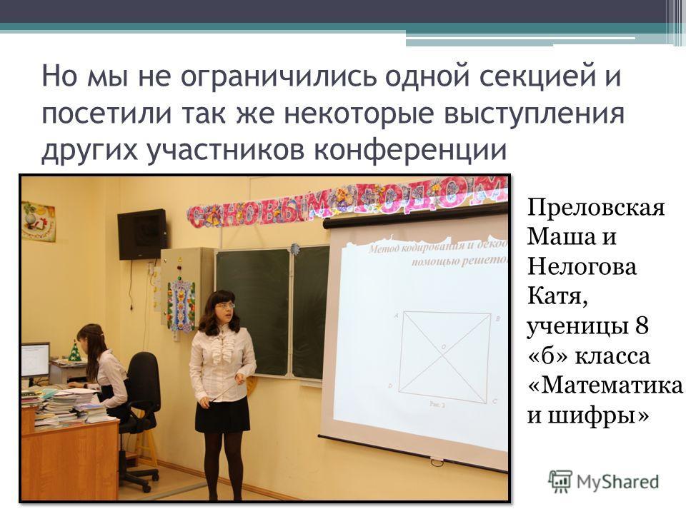Но мы не ограничились одной секцией и посетили так же некоторые выступления других участников конференции Преловская Маша и Нелогова Катя, ученицы 8 «б» класса «Математика и шифры»
