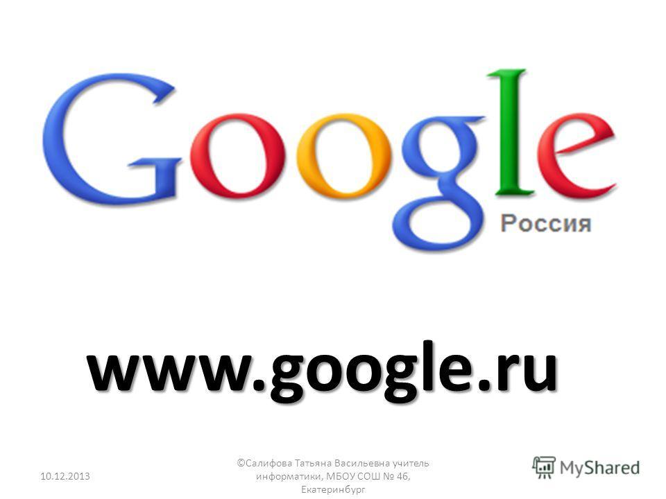 www.google.ru 10.12.2013 ©Салифова Татьяна Васильевна учитель информатики, МБОУ СОШ 46, Екатеринбург