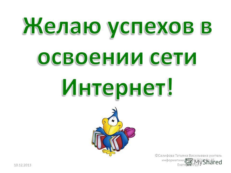 10.12.2013 ©Салифова Татьяна Васильевна учитель информатики, МБОУ СОШ 46, Екатеринбург