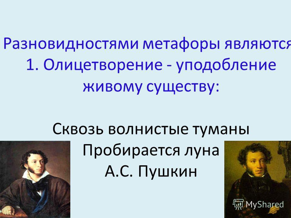 Разновидностями метафоры являются: 1. Олицетворение - уподобление живому существу: Сквозь волнистые туманы Пробирается луна А.С. Пушкин