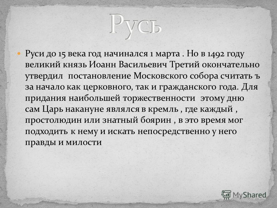 Руси до 15 века год начинался 1 марта. Но в 1492 году великий князь Иоанн Васильевич Третий окончательно утвердил постановление Московского собора считать ъ за начало как церковного, так и гражданского года. Для придания наибольшей торжественности эт